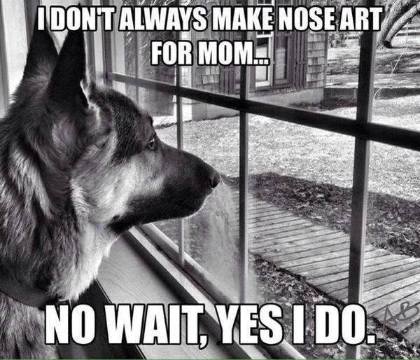 I Don't Always Make Nose Art For Mom - Dog humor